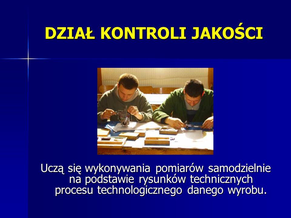 Uczą się wykonywania pomiarów samodzielnie na podstawie rysunków technicznych procesu technologicznego danego wyrobu. DZIAŁ KONTROLI JAKOŚCI