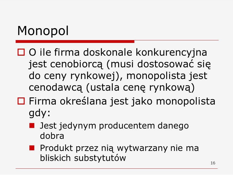 Monopol O ile firma doskonale konkurencyjna jest cenobiorcą (musi dostosować się do ceny rynkowej), monopolista jest cenodawcą (ustala cenę rynkową) F