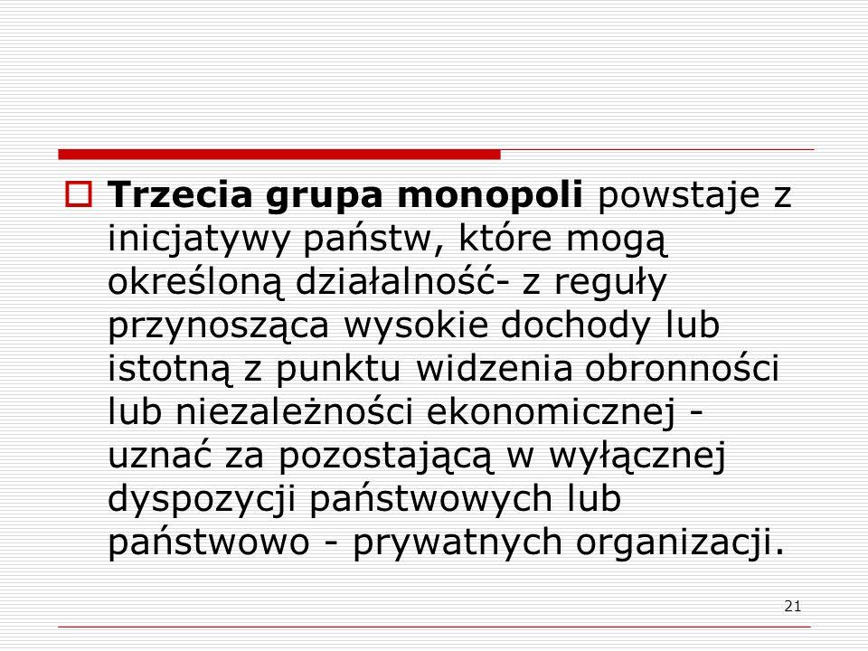 21 Trzecia grupa monopoli powstaje z inicjatywy państw, które mogą określoną działalność- z reguły przynosząca wysokie dochody lub istotną z punktu wi
