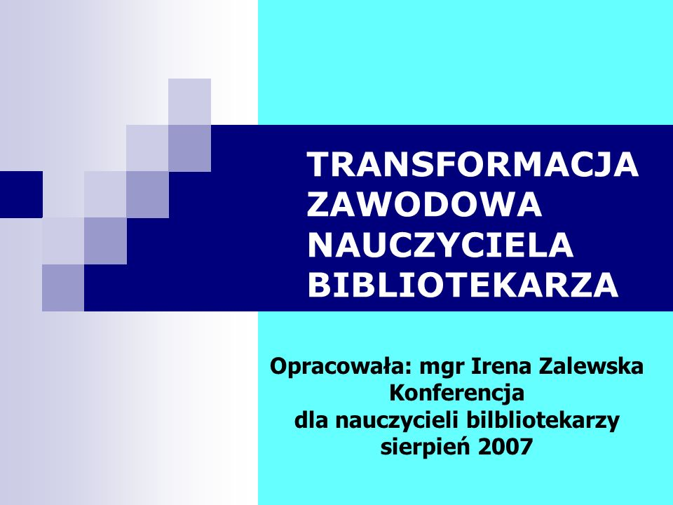 TRANSFORMACJA ZAWODOWA NAUCZYCIELA BIBLIOTEKARZA Opracowała: mgr Irena Zalewska Konferencja dla nauczycieli bilbliotekarzy sierpień 2007