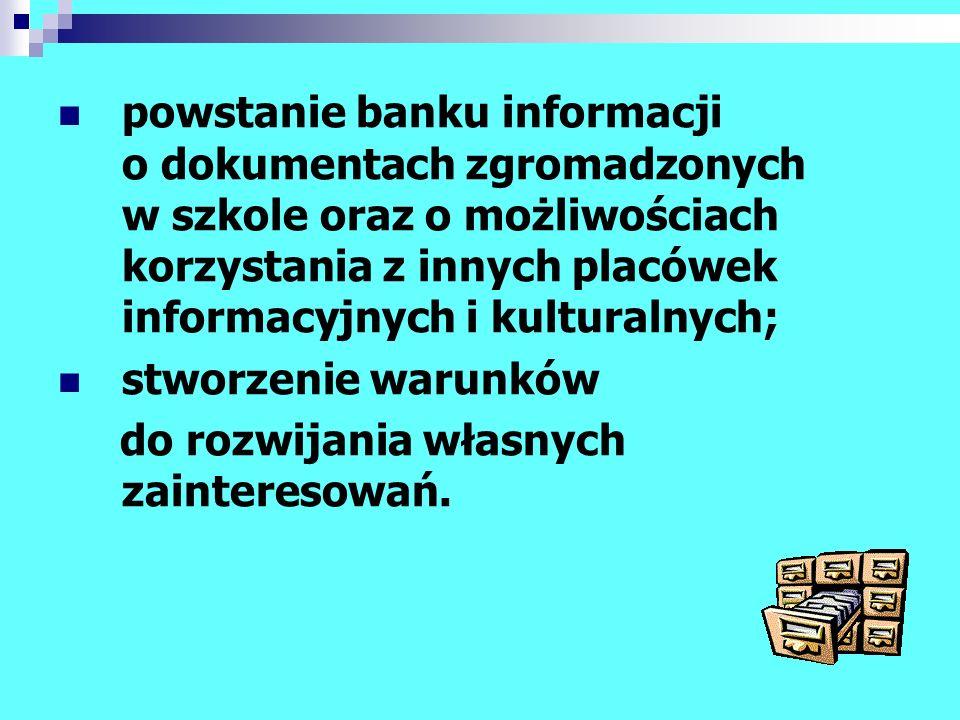 powstanie banku informacji o dokumentach zgromadzonych w szkole oraz o możliwościach korzystania z innych placówek informacyjnych i kulturalnych; stwo