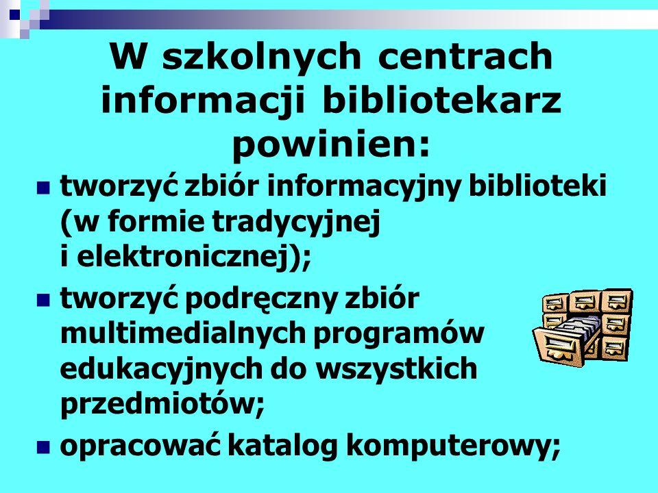 W szkolnych centrach informacji bibliotekarz powinien: tworzyć zbiór informacyjny biblioteki (w formie tradycyjnej i elektronicznej); tworzyć podręczn