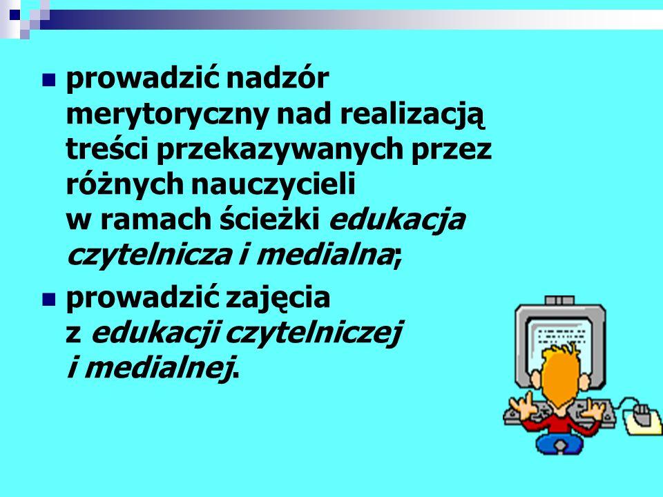 prowadzić nadzór merytoryczny nad realizacją treści przekazywanych przez różnych nauczycieli w ramach ścieżki edukacja czytelnicza i medialna; prowadz