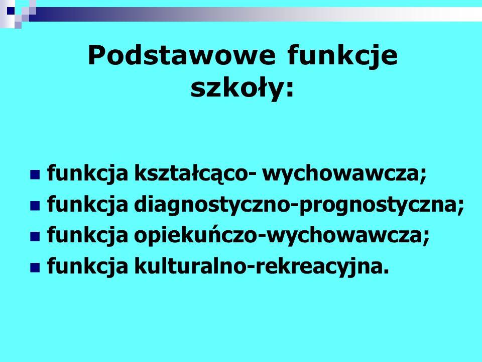 Podstawowe funkcje szkoły: funkcja kształcąco- wychowawcza; funkcja diagnostyczno-prognostyczna; funkcja opiekuńczo-wychowawcza; funkcja kulturalno-re