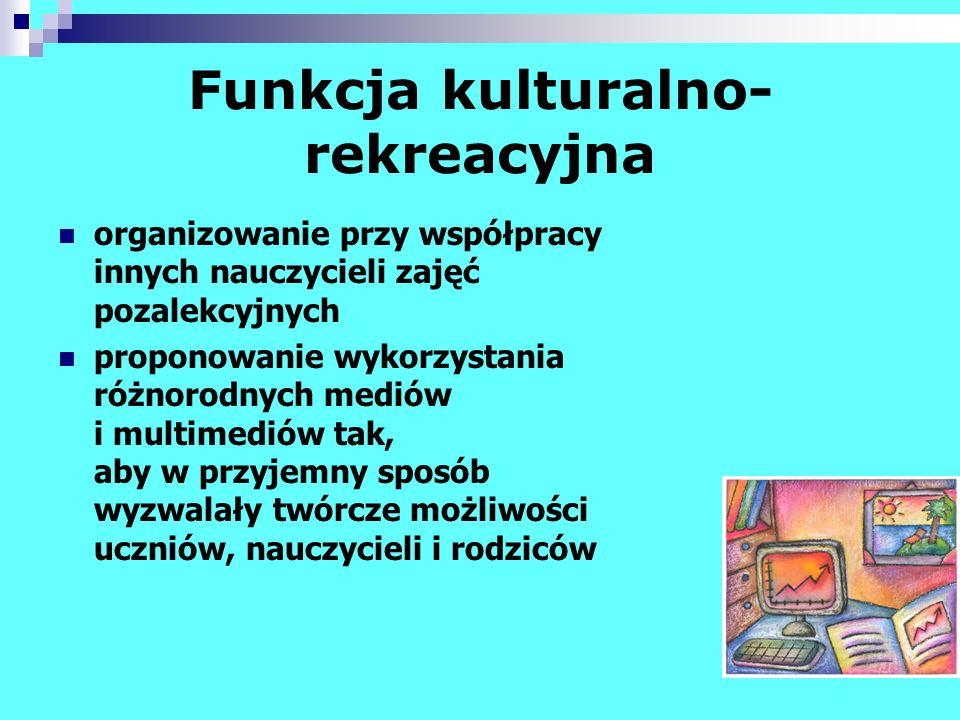 Funkcja kulturalno- rekreacyjna organizowanie przy współpracy innych nauczycieli zajęć pozalekcyjnych proponowanie wykorzystania różnorodnych mediów i