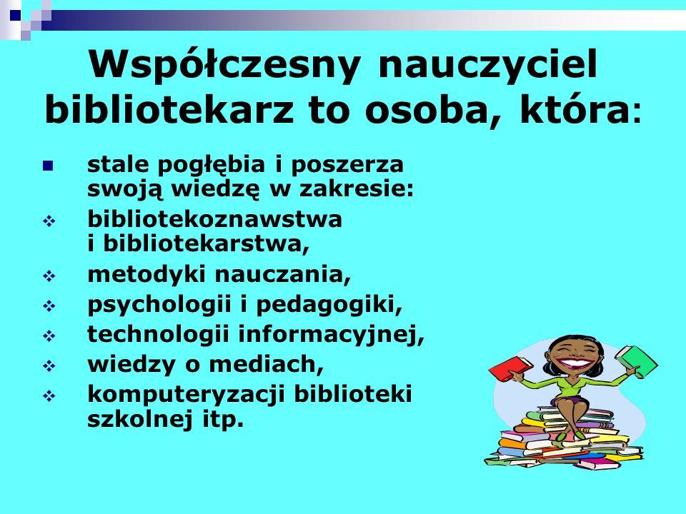 Współczesny nauczyciel bibliotekarz to osoba, która : stale pogłębia i poszerza swoją wiedzę w zakresie: bibliotekoznawstwa i bibliotekarstwa, metodyk