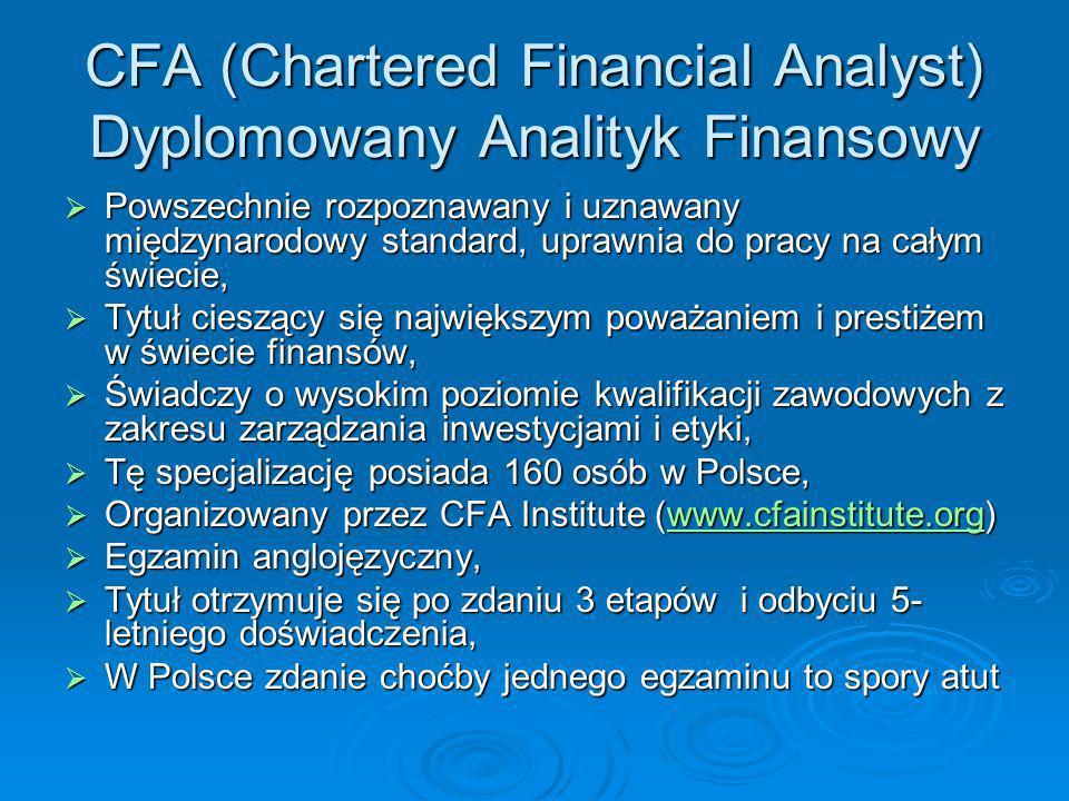 CFA (Chartered Financial Analyst) Dyplomowany Analityk Finansowy Powszechnie rozpoznawany i uznawany międzynarodowy standard, uprawnia do pracy na cał