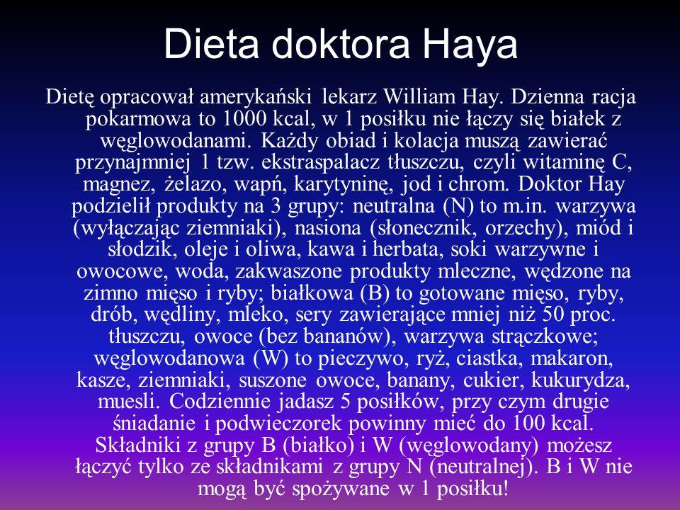 Dieta doktora Haya Dietę opracował amerykański lekarz William Hay. Dzienna racja pokarmowa to 1000 kcal, w 1 posiłku nie łączy się białek z węglowodan