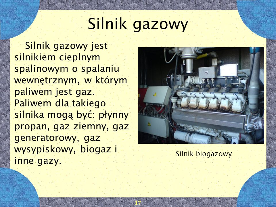 17 Silnik gazowy Silnik gazowy jest silnikiem cieplnym spalinowym o spalaniu wewnętrznym, w którym paliwem jest gaz. Paliwem dla takiego silnika mogą