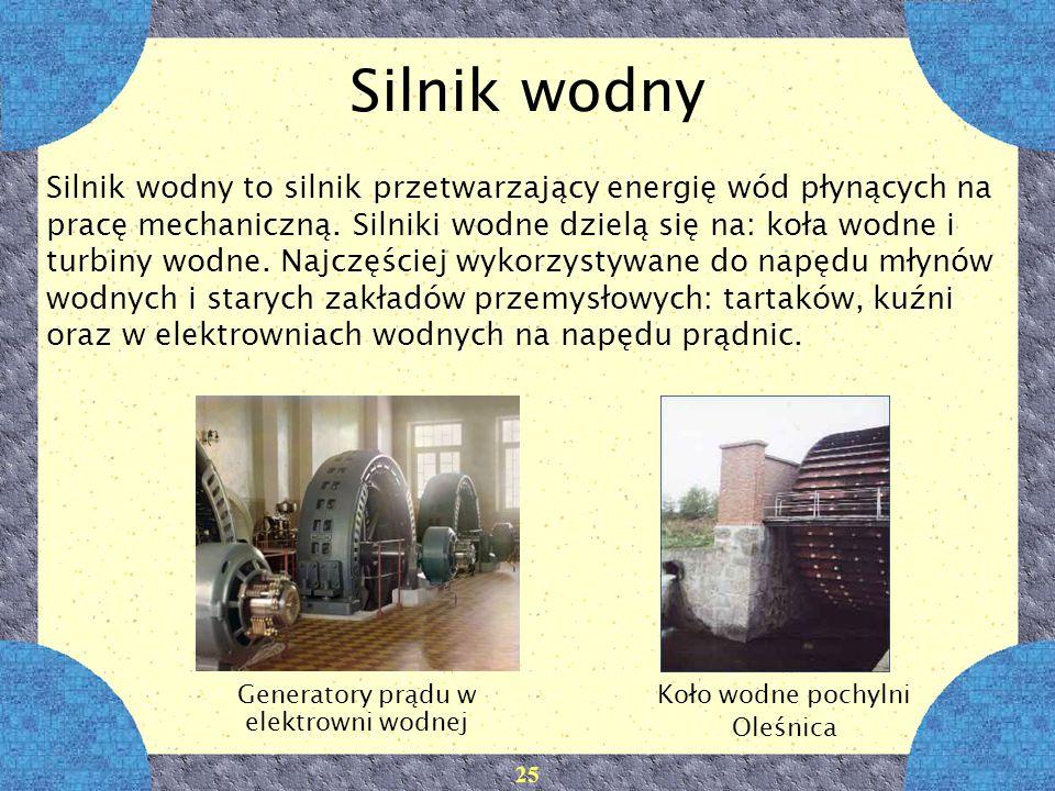25 Silnik wodny Silnik wodny to silnik przetwarzający energię wód płynących na pracę mechaniczną. Silniki wodne dzielą się na: koła wodne i turbiny wo