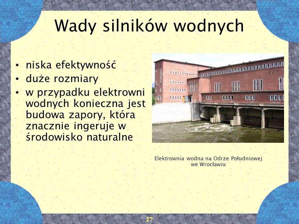 27 Wady silników wodnych niska efektywność duże rozmiary w przypadku elektrowni wodnych konieczna jest budowa zapory, która znacznie ingeruje w środow