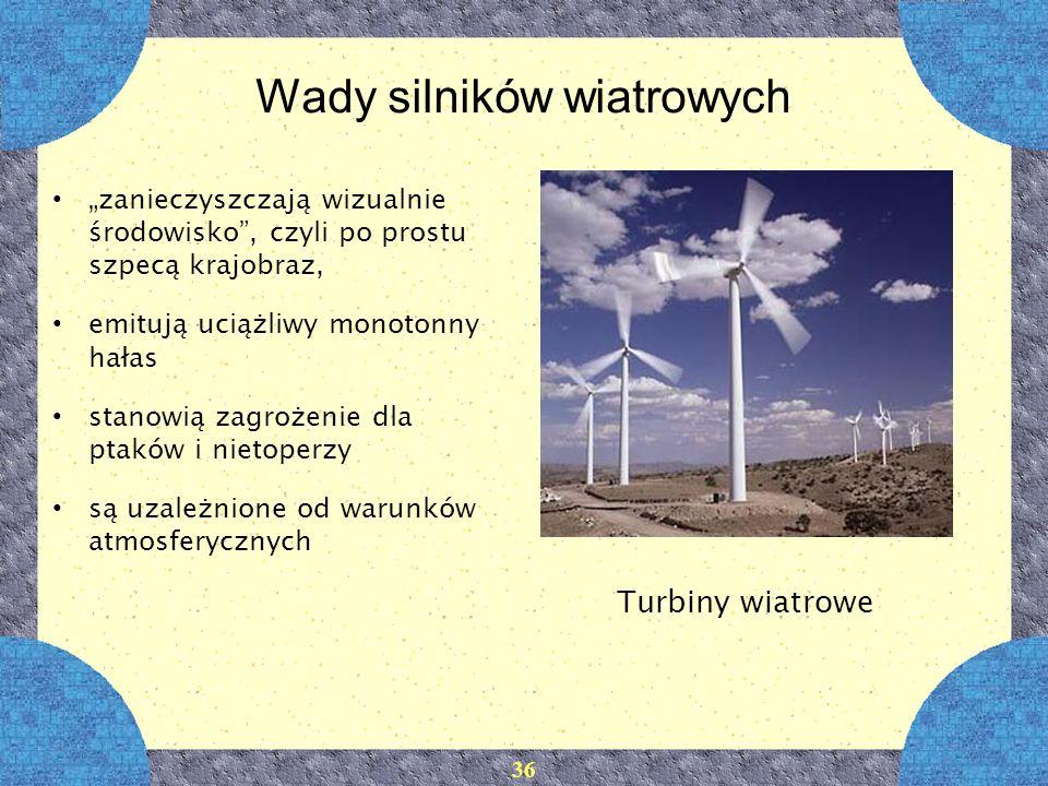 36 Wady silników wiatrowych zanieczyszczają wizualnie środowisko, czyli po prostu szpecą krajobraz, emitują uciążliwy monotonny hałas stanowią zagroże