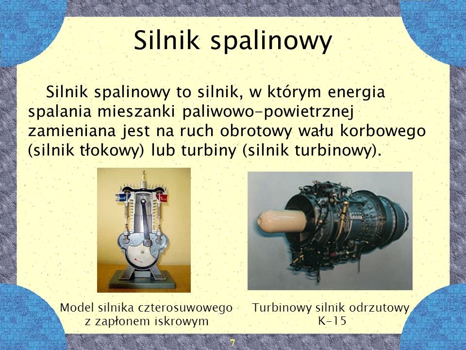 7 Silnik spalinowy Silnik spalinowy to silnik, w którym energia spalania mieszanki paliwowo-powietrznej zamieniana jest na ruch obrotowy wału korboweg