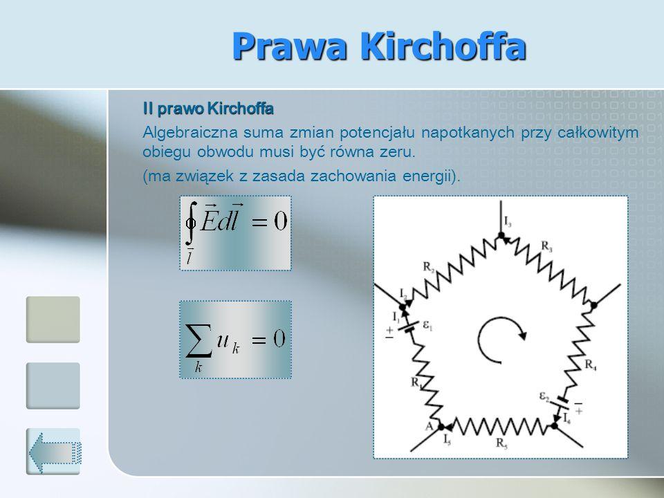 II prawo Kirchoffa Algebraiczna suma zmian potencjału napotkanych przy całkowitym obiegu obwodu musi być równa zeru. (ma związek z zasada zachowania e