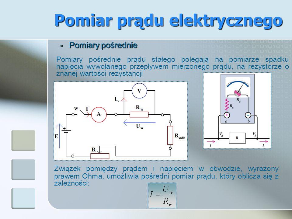 Pomiar prądu elektrycznego Pomiary pośrednie Pomiary pośrednie Pomiary pośrednie prądu stałego polegają na pomiarze spadku napięcia wywołanego przepły