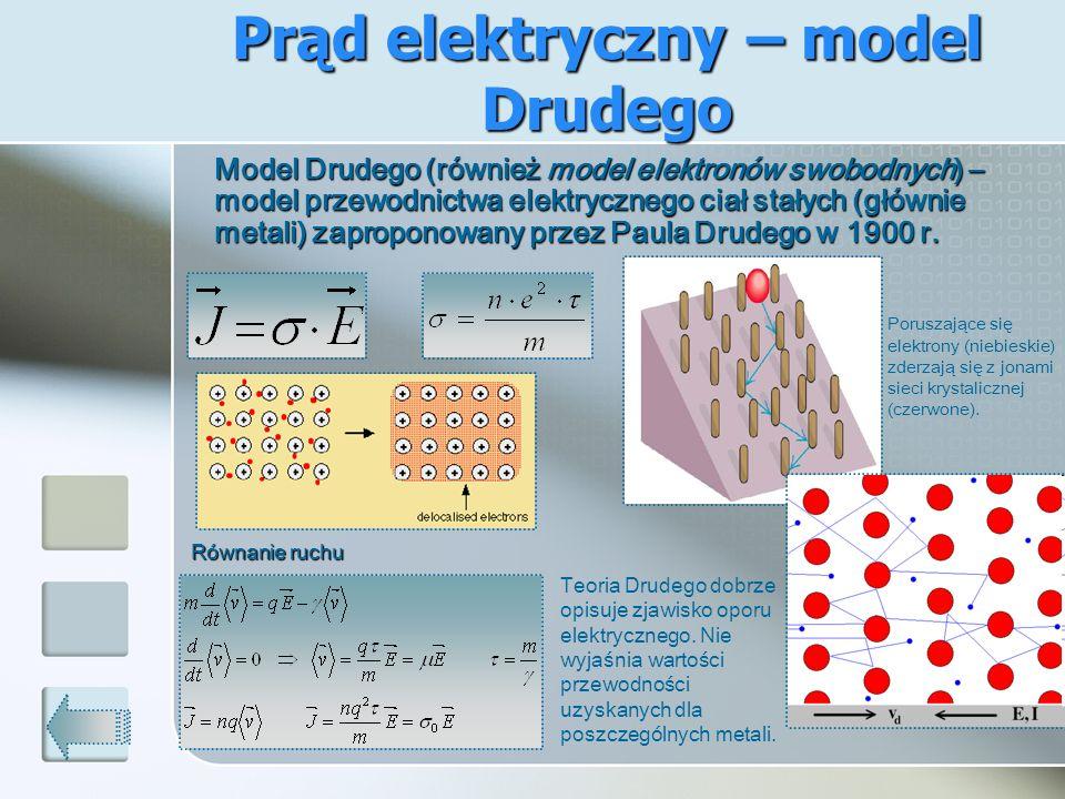 Prąd elektryczny – model Drudego Model Drudego (również model elektronów swobodnych) – model przewodnictwa elektrycznego ciał stałych (głównie metali)