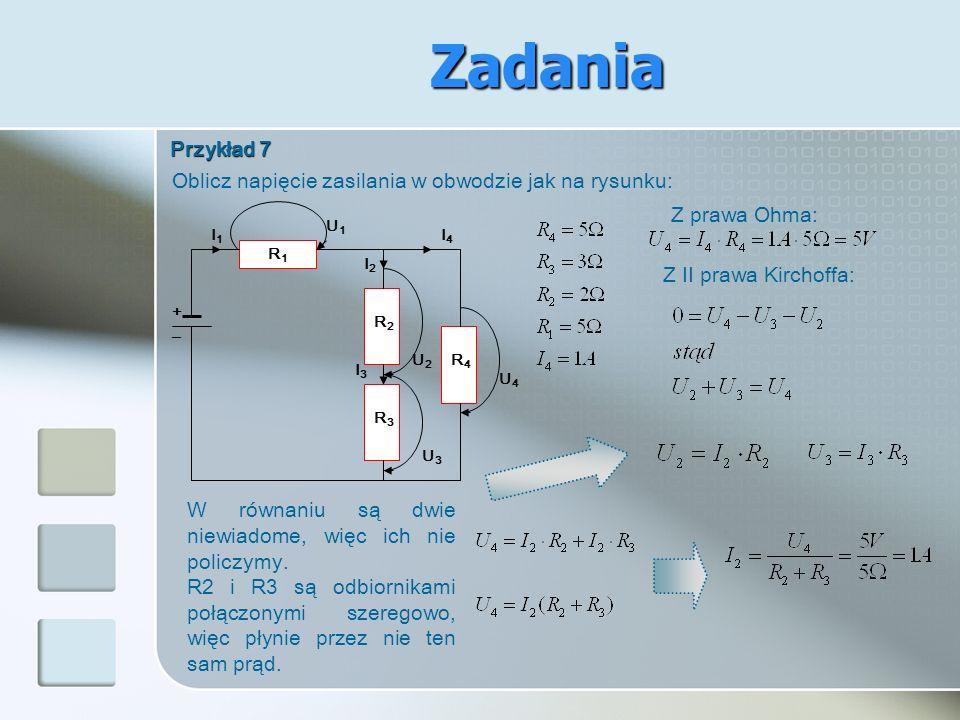 Przykład 7 Oblicz napięcie zasilania w obwodzie jak na rysunku: + I4I4 R4R4 I2I2 R2R2 R1R1 I1I1 _ R3R3 I3I3 U4U4 U2U2 U3U3 U1U1 Z prawa Ohma: Z II pra