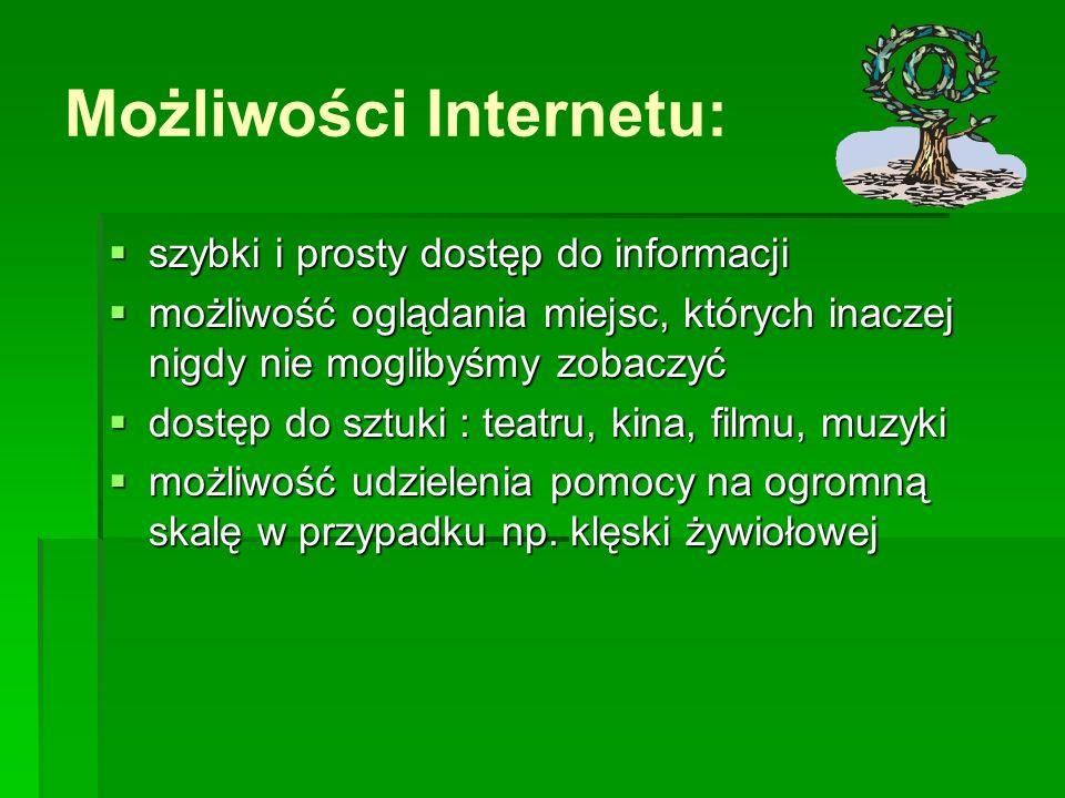 Możliwości Internetu: szybki i prosty dostęp do informacji szybki i prosty dostęp do informacji możliwość oglądania miejsc, których inaczej nigdy nie