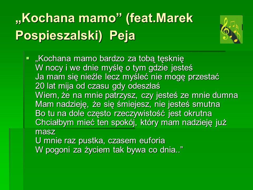 Kochana mamo (feat.Marek Pospieszalski) Peja Kochana mamo bardzo za tobą tęsknię W nocy i we dnie myślę o tym gdzie jesteś Ja mam się nieźle lecz myśl