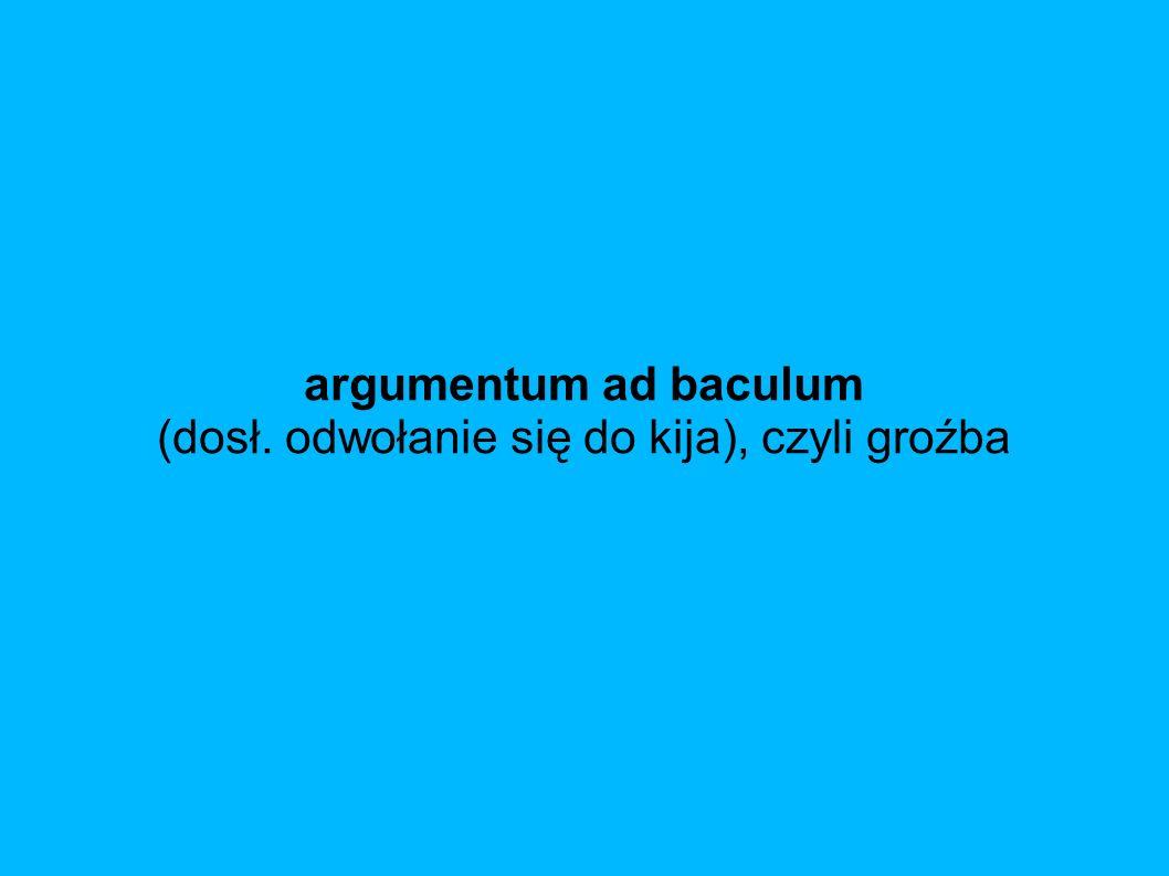 argumentum ad baculum (dosł. odwołanie się do kija), czyli groźba
