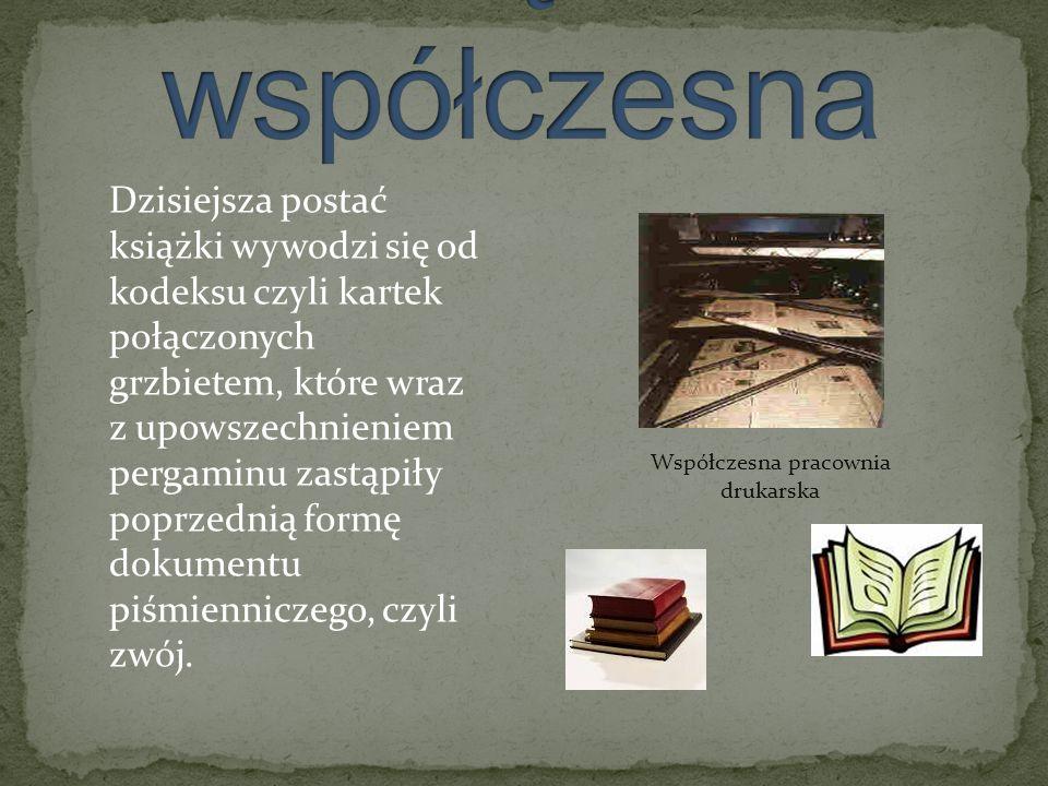 Współczesna pracownia drukarska Dzisiejsza postać książki wywodzi się od kodeksu czyli kartek połączonych grzbietem, które wraz z upowszechnieniem per
