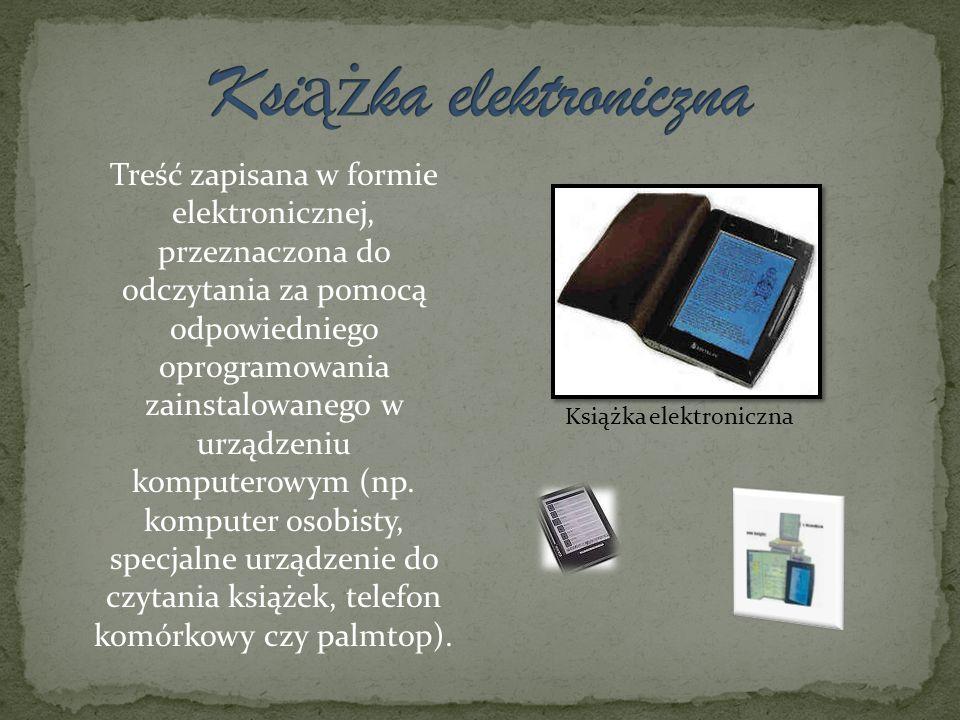 Książka elektroniczna Treść zapisana w formie elektronicznej, przeznaczona do odczytania za pomocą odpowiedniego oprogramowania zainstalowanego w urzą