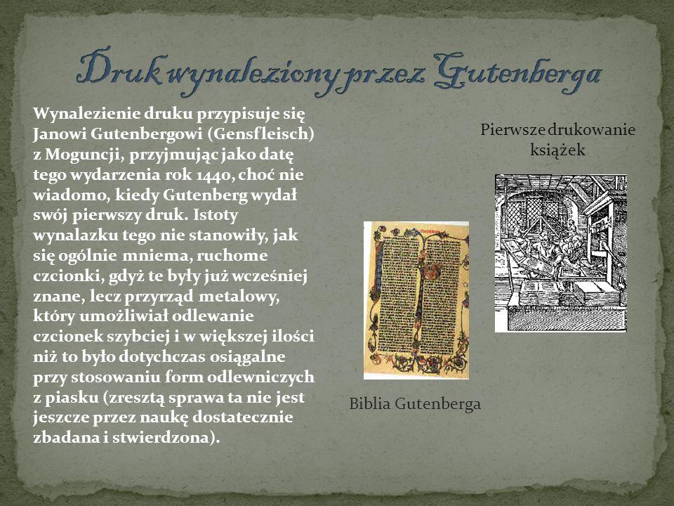 Pierwsze drukowanie książek Biblia Gutenberga Wynalezienie druku przypisuje się Janowi Gutenbergowi (Gensfleisch) z Moguncji, przyjmując jako datę teg