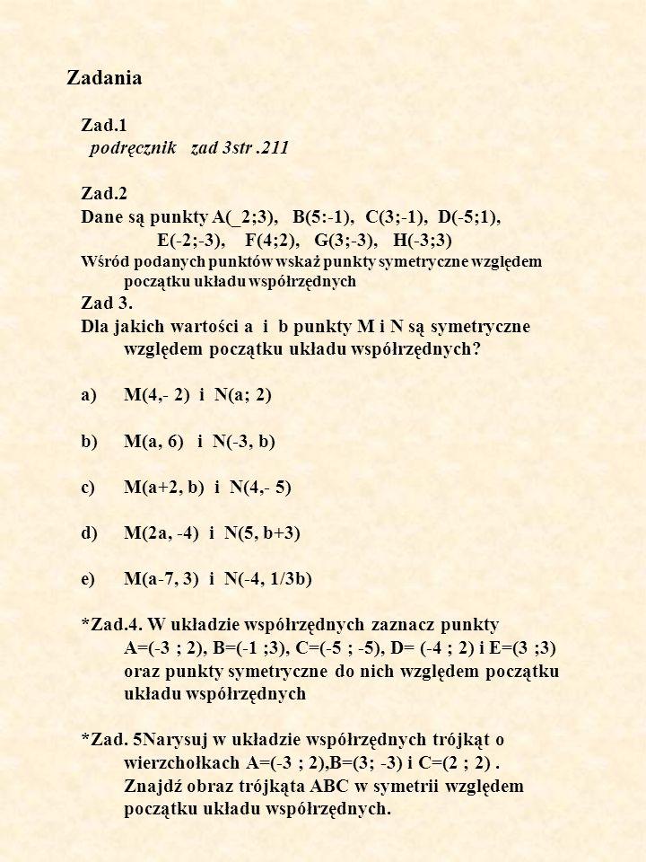 Zadania Zad.1 podręcznik zad 3str.211 Zad.2 Dane są punkty A(_2;3), B(5:-1), C(3;-1), D(-5;1), E(-2;-3), F(4;2), G(3;-3), H(-3;3) Wśród podanych punktów wskaż punkty symetryczne względem początku układu współrzędnych Zad 3.