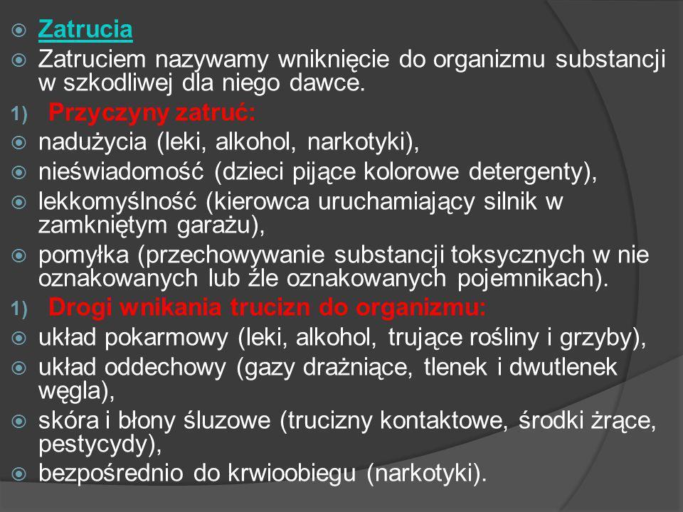 Zatrucia Zatruciem nazywamy wniknięcie do organizmu substancji w szkodliwej dla niego dawce. 1) Przyczyny zatruć: nadużycia (leki, alkohol, narkotyki)