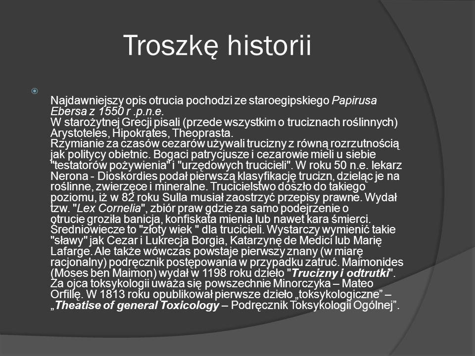 Troszkę historii Najdawniejszy opis otrucia pochodzi ze staroegipskiego Papirusa Ebersa z 1550 r.p.n.e. W starożytnej Grecji pisali (przede wszystkim