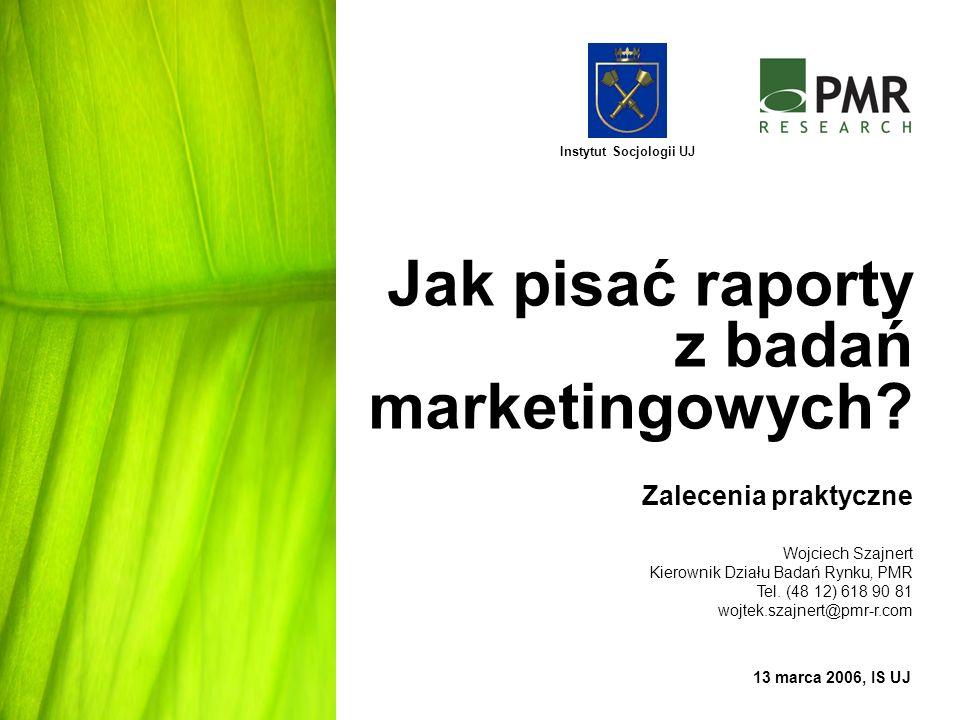 Jak pisać raporty z badań marketingowych? Zalecenia praktyczne 13 marca 2006, IS UJ Instytut Socjologii UJ Wojciech Szajnert Kierownik Działu Badań Ry