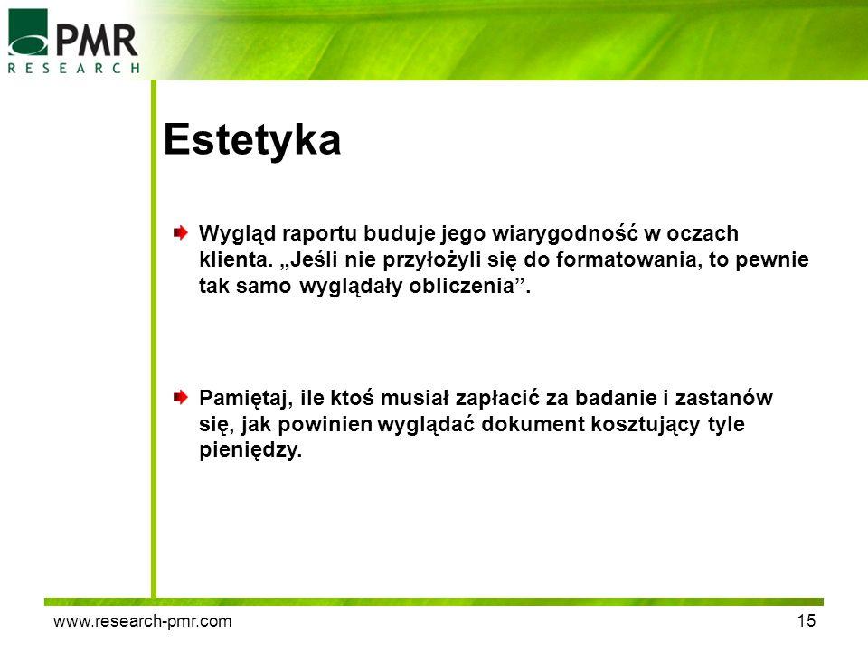 www.research-pmr.com15 Estetyka Wygląd raportu buduje jego wiarygodność w oczach klienta. Jeśli nie przyłożyli się do formatowania, to pewnie tak samo