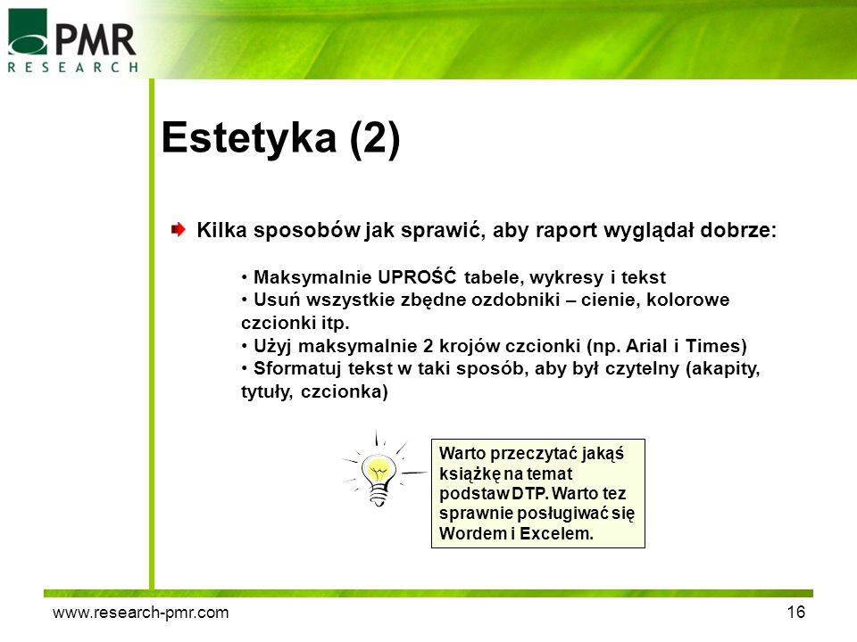 www.research-pmr.com16 Estetyka (2) Kilka sposobów jak sprawić, aby raport wyglądał dobrze: Maksymalnie UPROŚĆ tabele, wykresy i tekst Usuń wszystkie