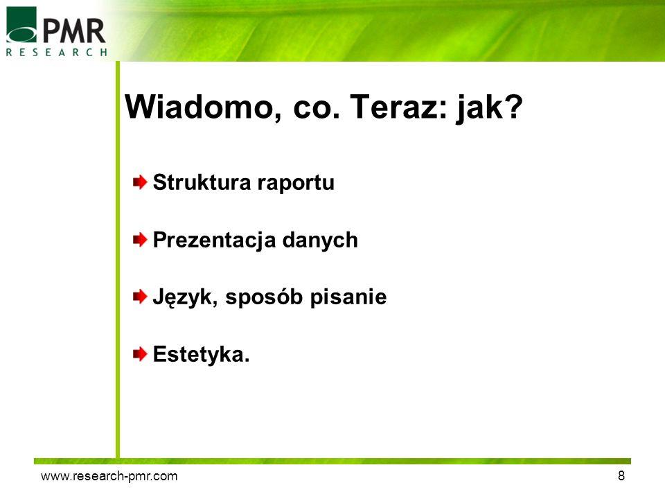 www.research-pmr.com8 Wiadomo, co. Teraz: jak? Struktura raportu Prezentacja danych Język, sposób pisanie Estetyka.
