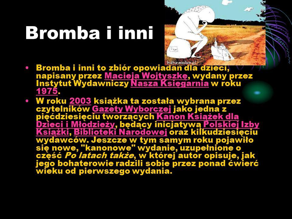Bromba i inni Bromba i inni to zbiór opowiadań dla dzieci, napisany przez Macieja Wojtyszkę, wydany przez Instytut Wydawniczy Nasza Księgarnia w roku