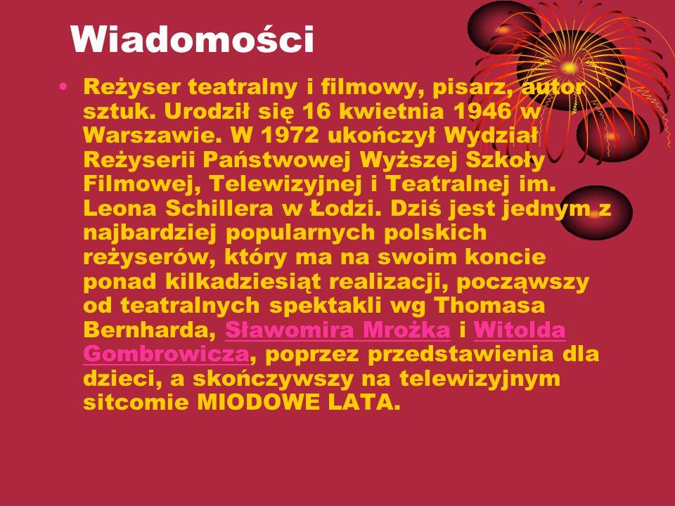 Wiadomości Reżyser teatralny i filmowy, pisarz, autor sztuk. Urodził się 16 kwietnia 1946 w Warszawie. W 1972 ukończył Wydział Reżyserii Państwowej Wy