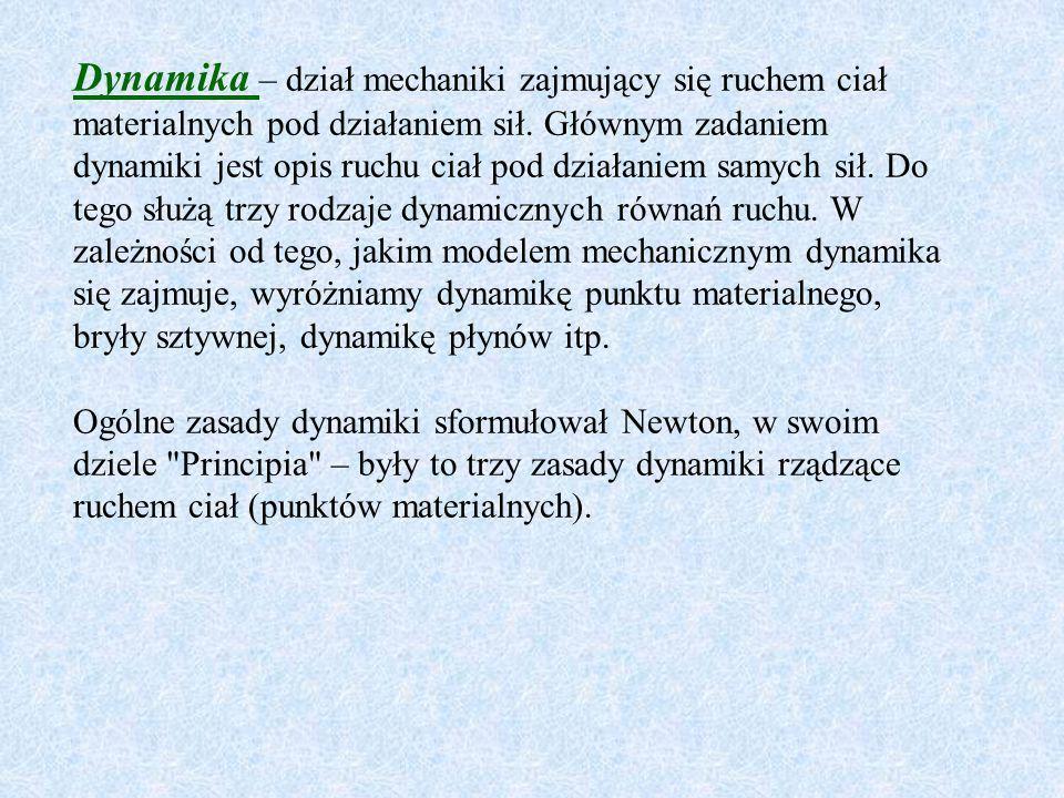 Dynamika – dział mechaniki zajmujący się ruchem ciał materialnych pod działaniem sił. Głównym zadaniem dynamiki jest opis ruchu ciał pod działaniem sa