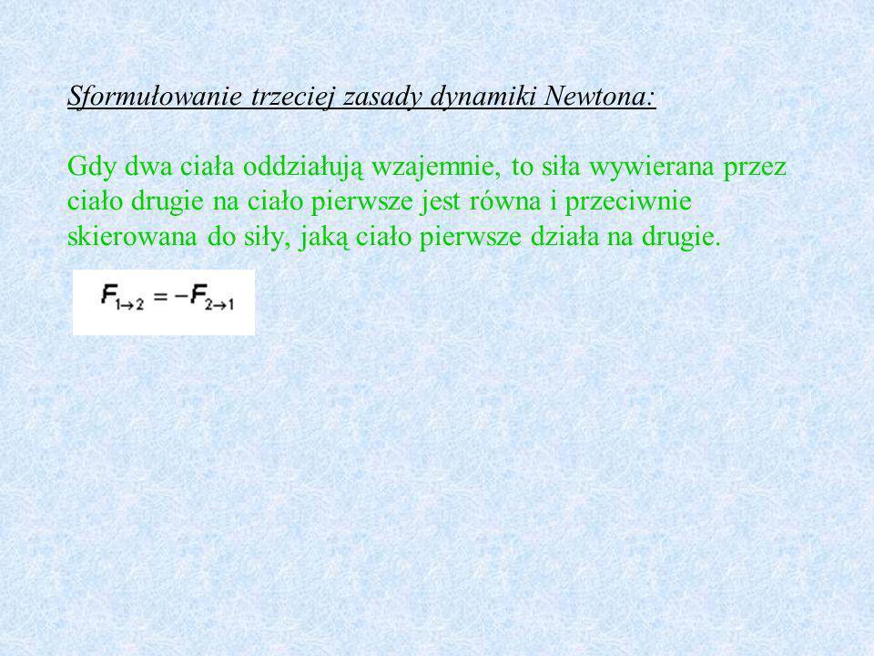 Sformułowanie trzeciej zasady dynamiki Newtona: Gdy dwa ciała oddziałują wzajemnie, to siła wywierana przez ciało drugie na ciało pierwsze jest równa