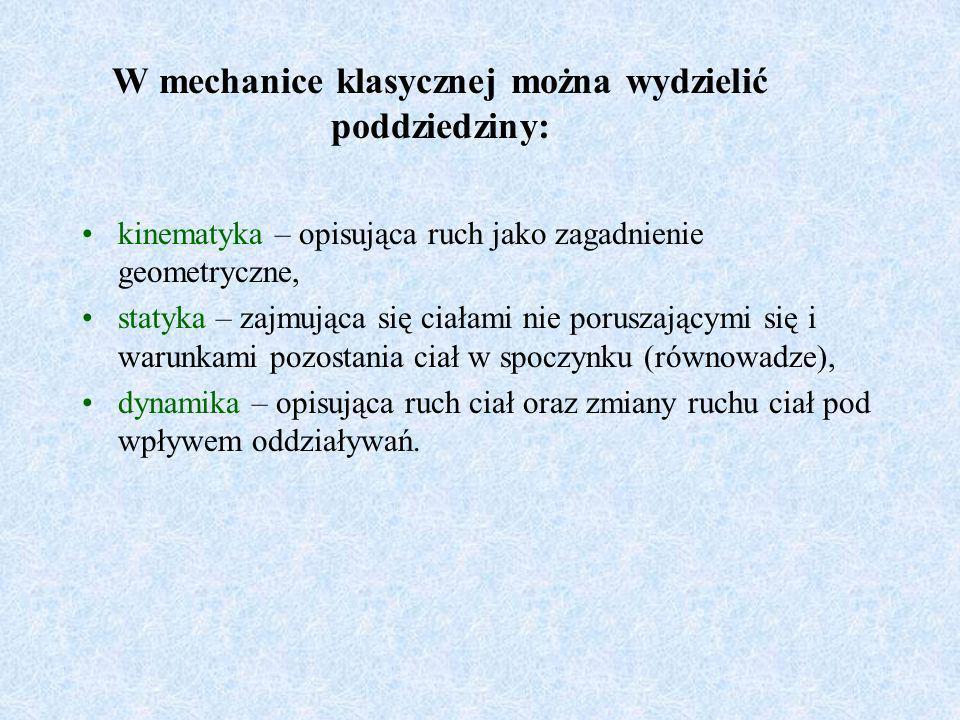W mechanice klasycznej można wydzielić poddziedziny: kinematyka – opisująca ruch jako zagadnienie geometryczne, statyka – zajmująca się ciałami nie po