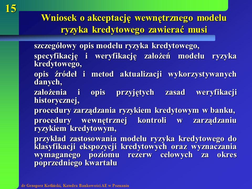 dr Grzegorz Kotliński, Katedra Bankowości AE w Poznaniu 15 Wniosek o akceptację wewnętrznego modelu ryzyka kredytowego zawierać musi szczegółowy opis
