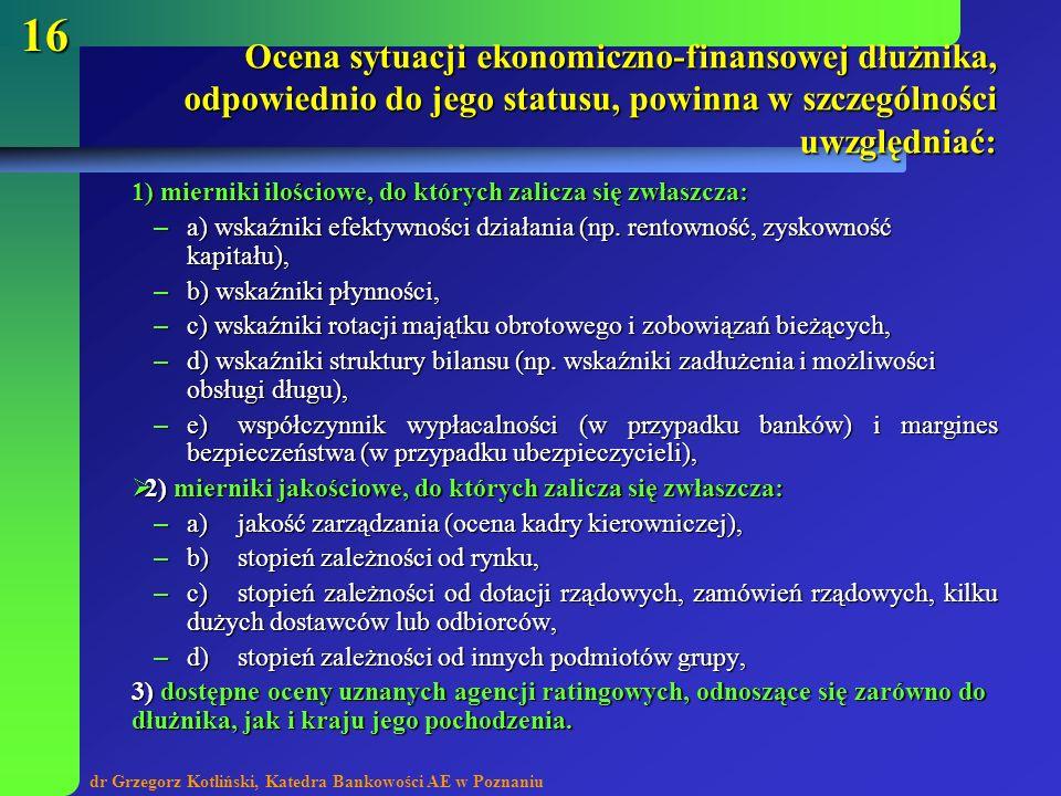 dr Grzegorz Kotliński, Katedra Bankowości AE w Poznaniu 16 Ocena sytuacji ekonomiczno-finansowej dłużnika, odpowiednio do jego statusu, powinna w szcz