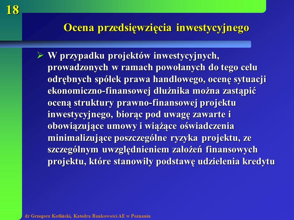 dr Grzegorz Kotliński, Katedra Bankowości AE w Poznaniu 18 Ocena przedsięwzięcia inwestycyjnego W przypadku projektów inwestycyjnych, prowadzonych w r