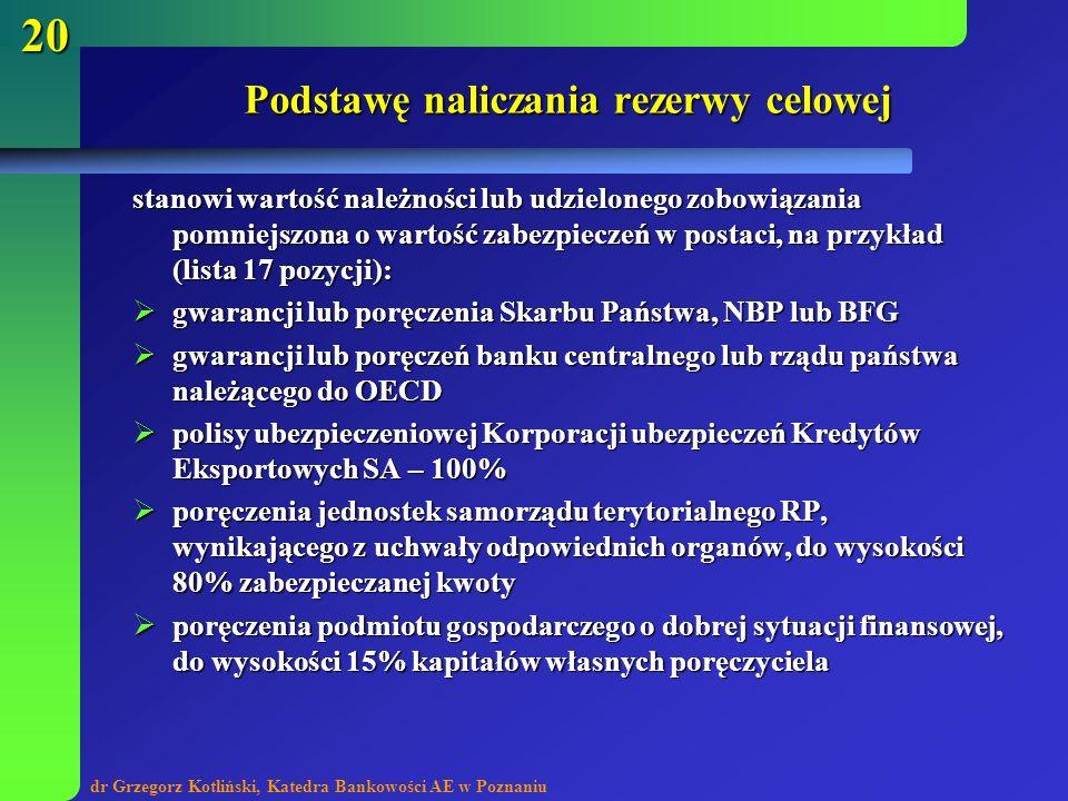 dr Grzegorz Kotliński, Katedra Bankowości AE w Poznaniu 20 Podstawę naliczania rezerwy celowej stanowi wartość należności lub udzielonego zobowiązania
