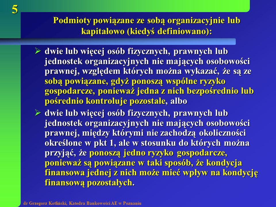 dr Grzegorz Kotliński, Katedra Bankowości AE w Poznaniu 5 Podmioty powiązane ze sobą organizacyjnie lub kapitałowo (kiedyś definiowano): dwie lub więc