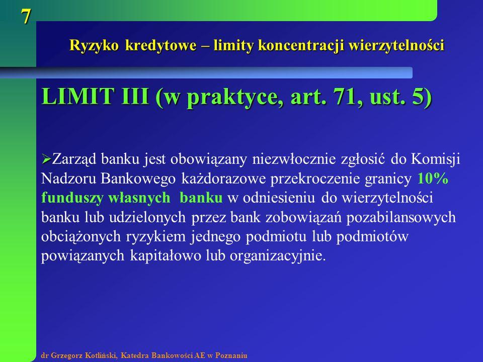 dr Grzegorz Kotliński, Katedra Bankowości AE w Poznaniu 7 Ryzyko kredytowe – limity koncentracji wierzytelności LIMIT III (w praktyce, art. 71, ust. 5