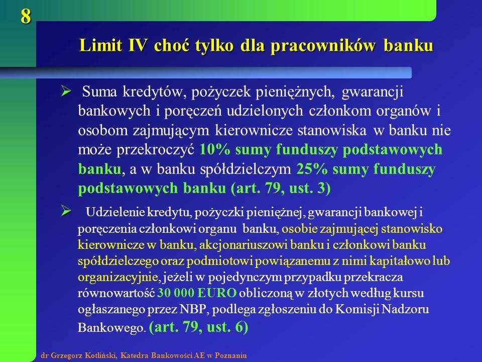 dr Grzegorz Kotliński, Katedra Bankowości AE w Poznaniu 9 Limit IV choć tylko dla pracowników banku Udzielenie kredytu, pożyczki pieniężnej, gwarancji bankowej lub poręczenia: członkowi organu banku w kwocie przekraczającej równowartość 5 000 EURO obliczonej w złotych według kursu ogłaszanego przez NBP, łącznego zobowiązania wymaga wspólnej uchwały zarządu i rady nadzorczej, podjętej w głosowaniu tajnym większością 2/3 głosów w obecności co najmniej połowy członków obu organów, bez udziału zainteresowanej osoby, członkowi organu banku w kwocie nie przekraczającej równowartości 5 000 EURO, obliczonej w złotych według kursu ogłaszanego przez NBP, łącznego zobowiązania określa regulamin uchwalony przez radę banku (walne zgromadzenie), (art.