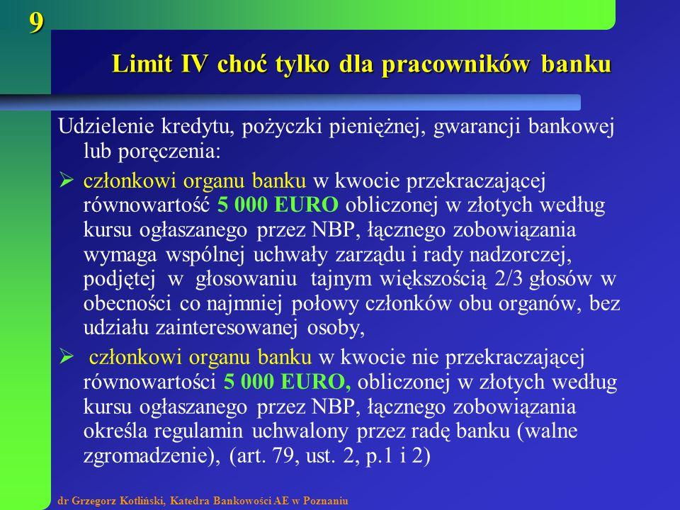 dr Grzegorz Kotliński, Katedra Bankowości AE w Poznaniu 9 Limit IV choć tylko dla pracowników banku Udzielenie kredytu, pożyczki pieniężnej, gwarancji