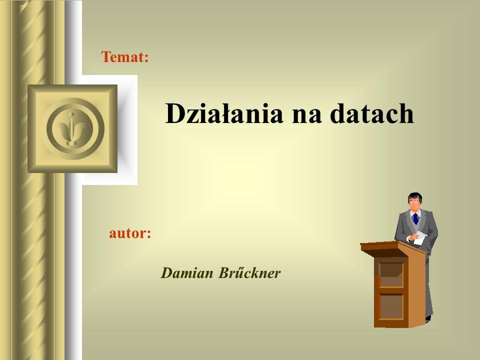 Temat: Działania na datach autor: Damian Brűckner