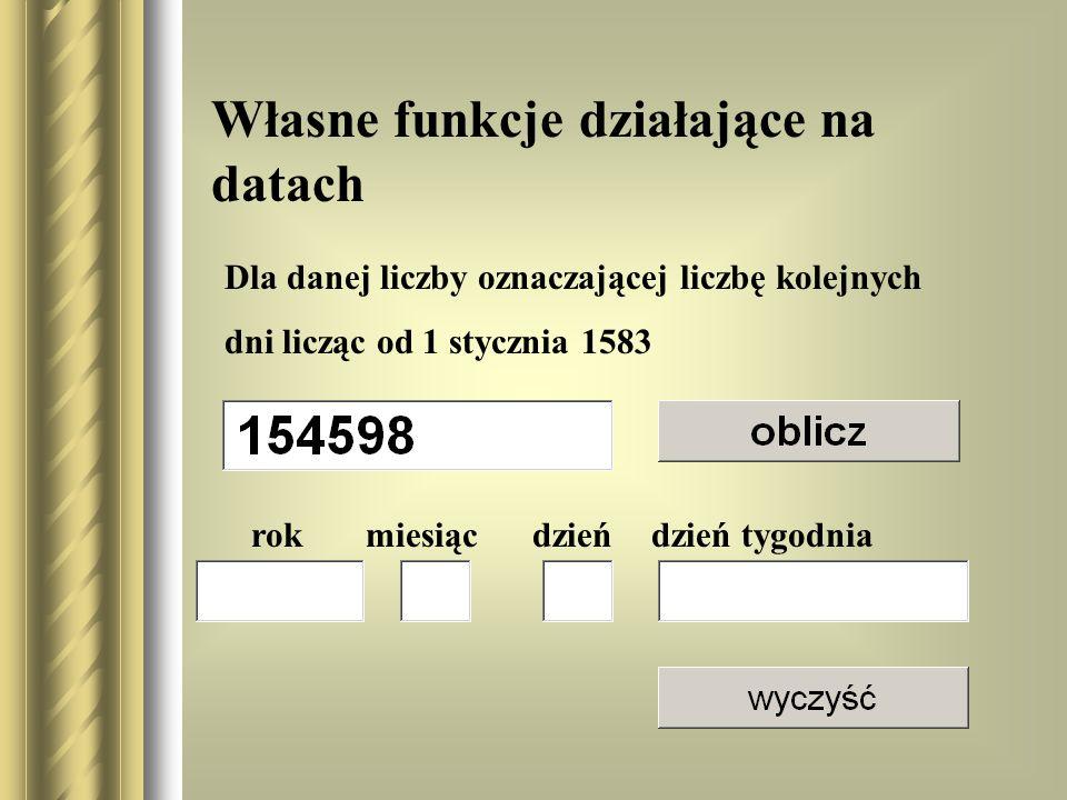 Własne funkcje działające na datach rok miesiąc dzień dzień tygodnia Dla danej liczby oznaczającej liczbę kolejnych dni licząc od 1 stycznia 1583