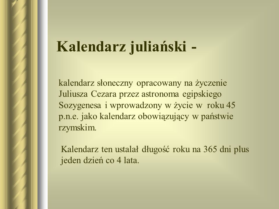 Kalendarz juliański - kalendarz słoneczny opracowany na życzenie Juliusza Cezara przez astronoma egipskiego Sozygenesa i wprowadzony w życie w roku 45